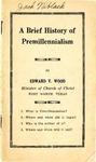 A Brief History of Premillennialism by Edward V. Wood
